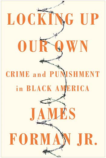 cover, Locking Up Our Own: Crime and Punishment in Black America by James Forman Jr